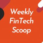Weekly FinTech Scoop - fintech news in brief